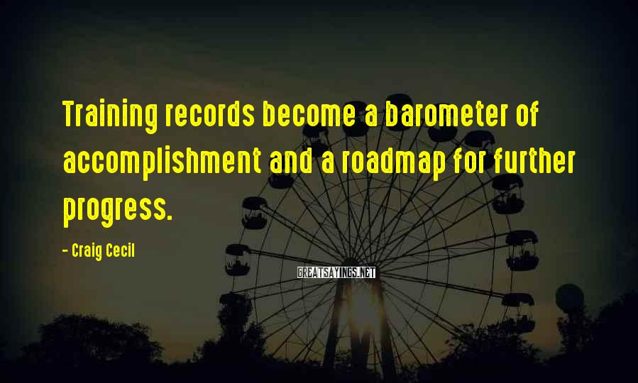 Craig Cecil Sayings: Training records become a barometer of accomplishment and a roadmap for further progress.