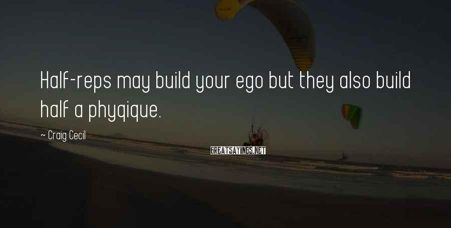 Craig Cecil Sayings: Half-reps may build your ego but they also build half a phyqique.