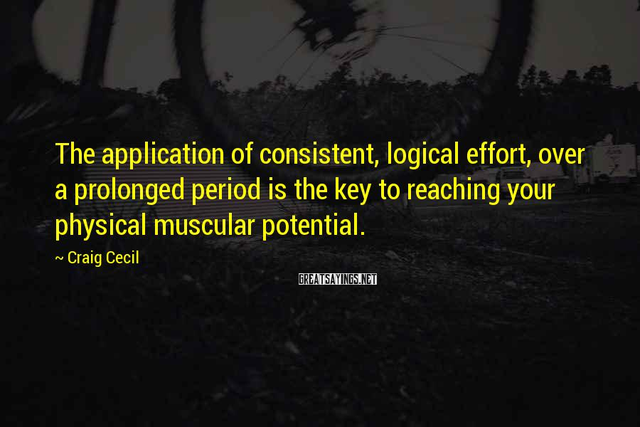 Craig Cecil Sayings: The application of consistent, logical effort, over a prolonged period is the key to reaching