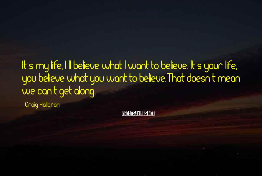 Craig Halloran Sayings: It's my life, I'll believe what I want to believe. It's your life, you believe
