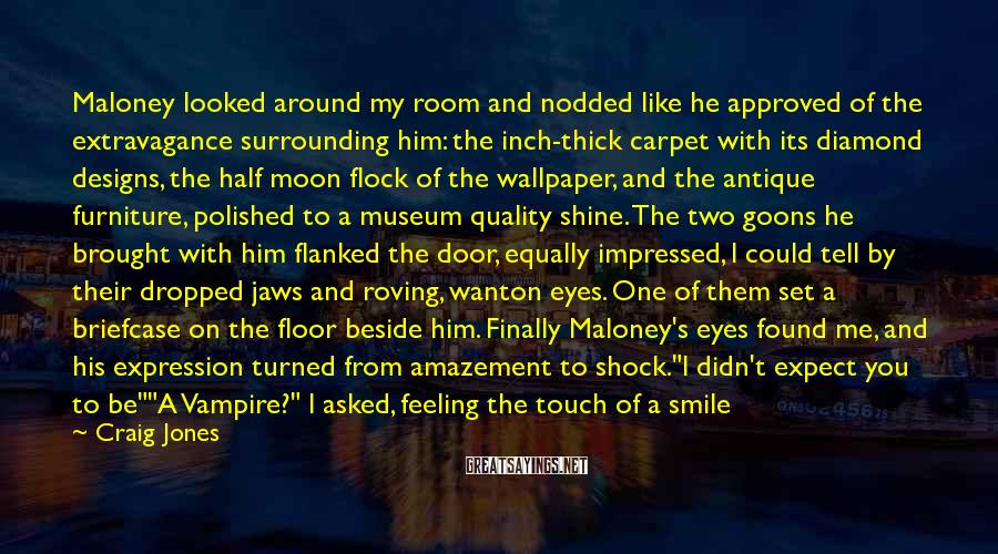 Craig Jones Sayings: Maloney looked around my room and nodded like he approved of the extravagance surrounding him: