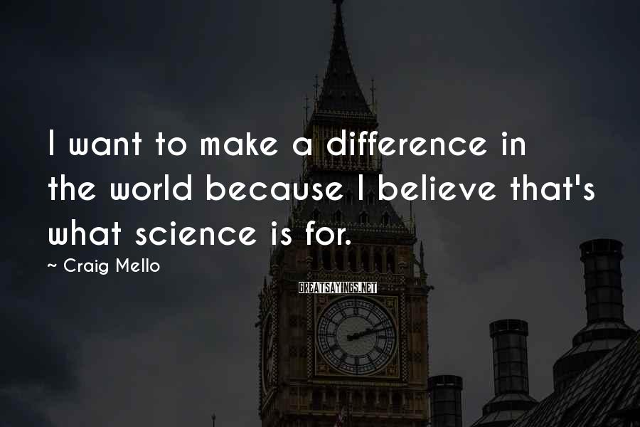 Craig Mello Sayings: I want to make a difference in the world because I believe that's what science