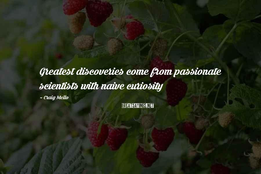 Craig Mello Sayings: Greatest discoveries come from passionate scientists with naive curiosity
