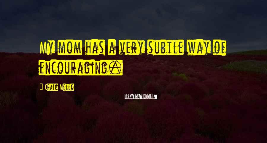 Craig Mello Sayings: My mom has a very subtle way of encouraging.