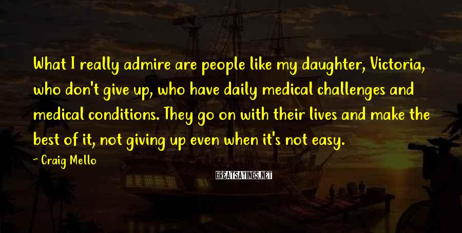 Craig Mello Sayings: What I really admire are people like my daughter, Victoria, who don't give up, who