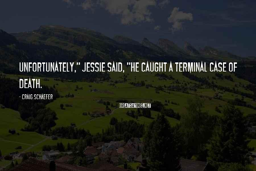 """Craig Schaefer Sayings: Unfortunately,"""" Jessie said, """"he caught a terminal case of death."""
