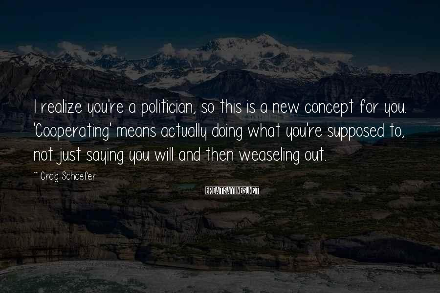 Craig Schaefer Sayings: I realize you're a politician, so this is a new concept for you. 'Cooperating' means