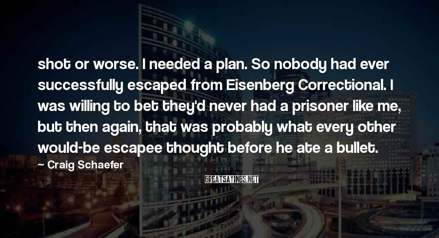 Craig Schaefer Sayings: shot or worse. I needed a plan. So nobody had ever successfully escaped from Eisenberg