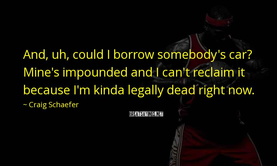 Craig Schaefer Sayings: And, uh, could I borrow somebody's car? Mine's impounded and I can't reclaim it because