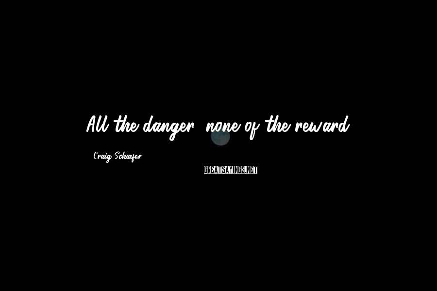 Craig Schaefer Sayings: All the danger, none of the reward.