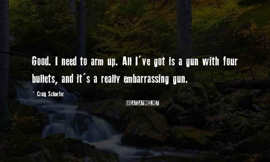Craig Schaefer Sayings: Good. I need to arm up. All I've got is a gun with four bullets,
