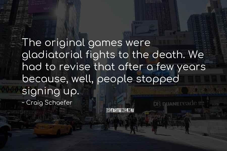 Craig Schaefer Sayings: The original games were gladiatorial fights to the death. We had to revise that after