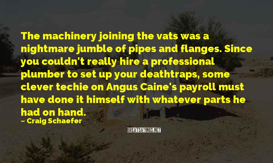 Craig Schaefer Sayings: The machinery joining the vats was a nightmare jumble of pipes and flanges. Since you