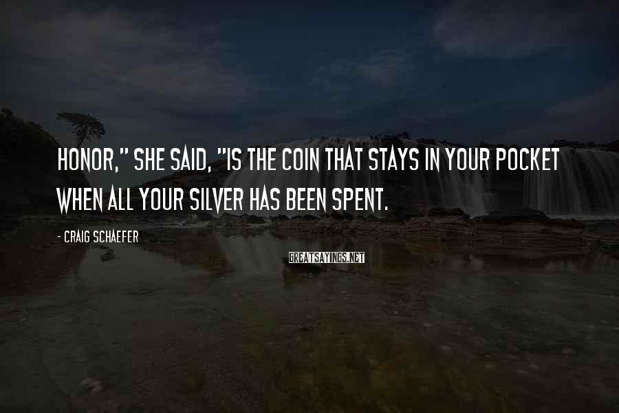 """Craig Schaefer Sayings: Honor,"""" she said, """"is the coin that stays in your pocket when all your silver"""