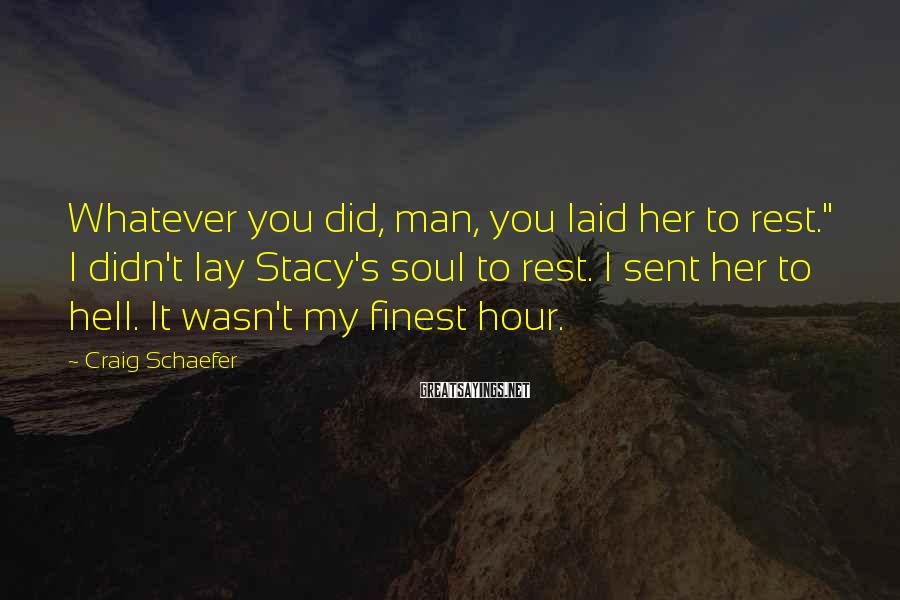 """Craig Schaefer Sayings: Whatever you did, man, you laid her to rest."""" I didn't lay Stacy's soul to"""