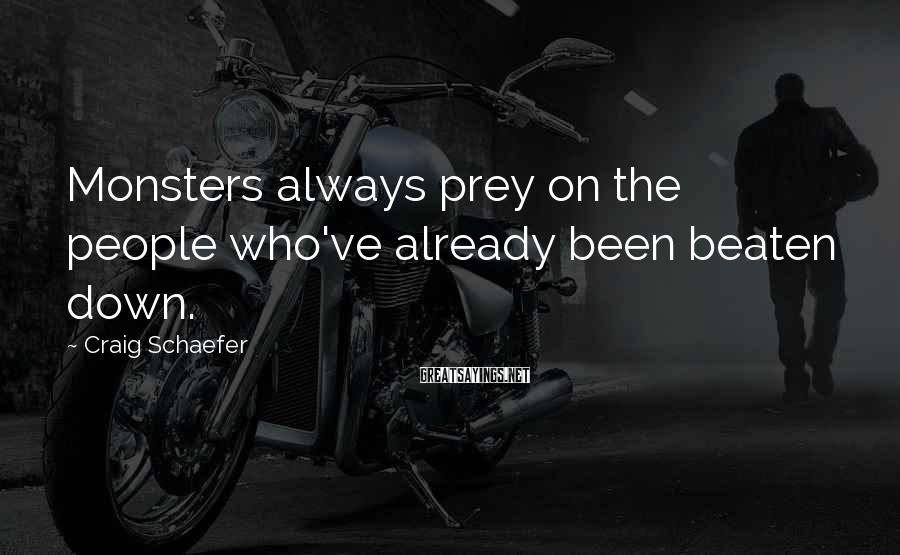Craig Schaefer Sayings: Monsters always prey on the people who've already been beaten down.