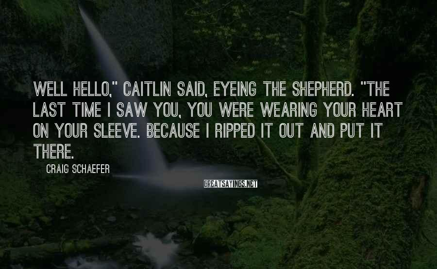 """Craig Schaefer Sayings: Well hello,"""" Caitlin said, eyeing the shepherd. """"The last time I saw you, you were"""