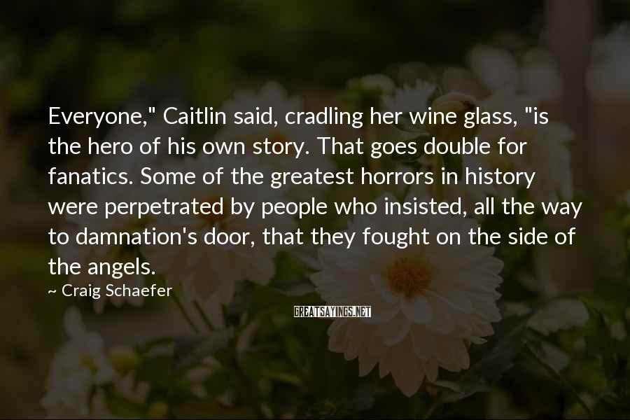 """Craig Schaefer Sayings: Everyone,"""" Caitlin said, cradling her wine glass, """"is the hero of his own story. That"""
