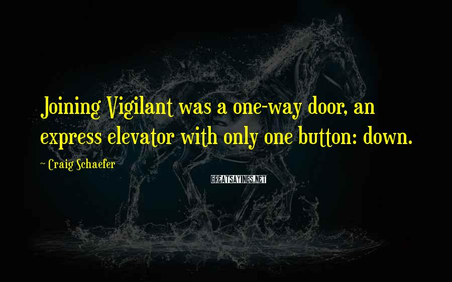Craig Schaefer Sayings: Joining Vigilant was a one-way door, an express elevator with only one button: down.