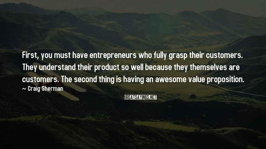 Craig Sherman Sayings: First, you must have entrepreneurs who fully grasp their customers. They understand their product so