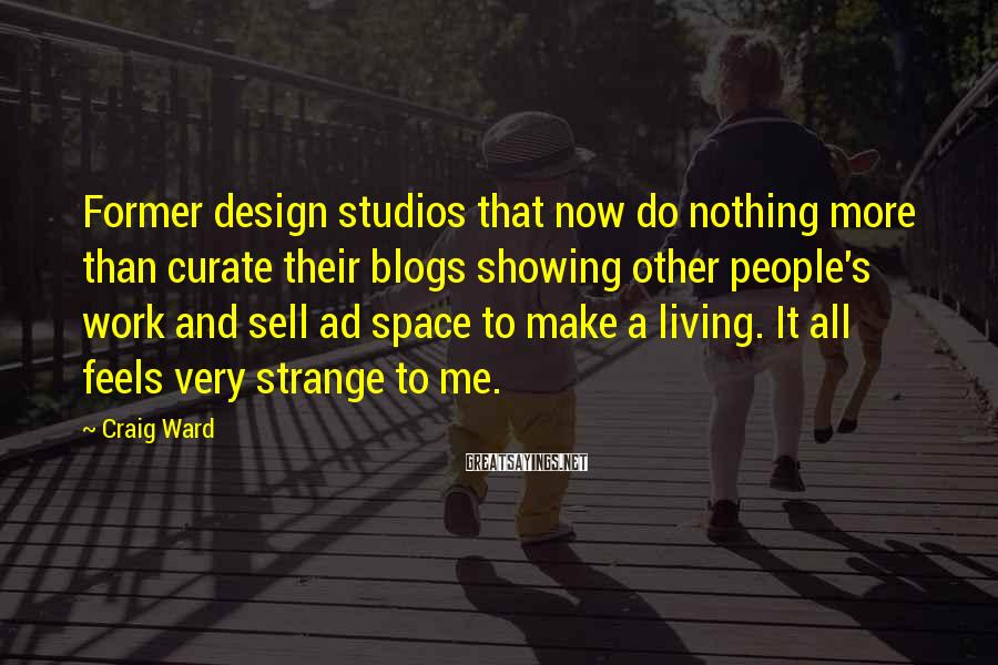 Craig Ward Sayings: Former design studios that now do nothing more than curate their blogs showing other people's