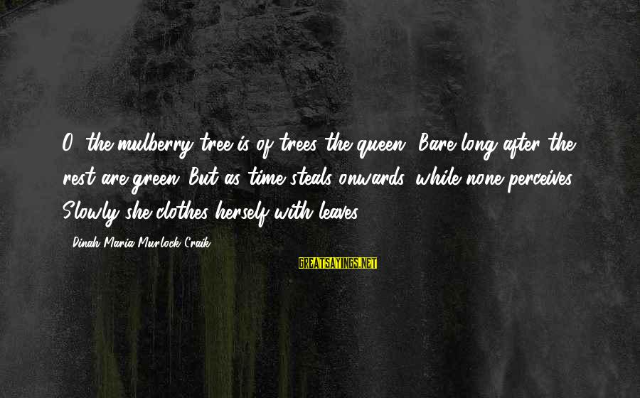 Craik Sayings By Dinah Maria Murlock Craik: O, the mulberry-tree is of trees the queen! Bare long after the rest are green;
