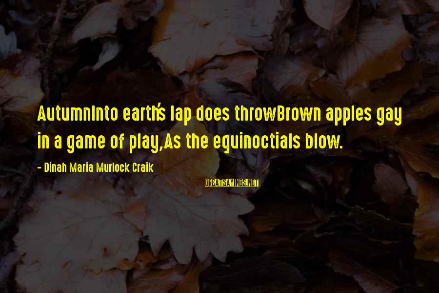 Craik Sayings By Dinah Maria Murlock Craik: AutumnInto earth's lap does throwBrown apples gay in a game of play,As the equinoctials blow.