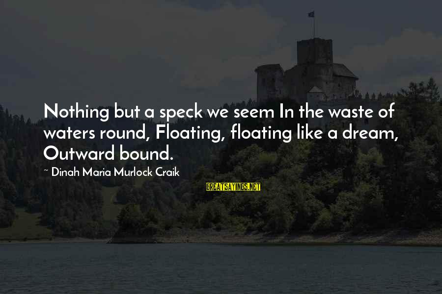 Craik Sayings By Dinah Maria Murlock Craik: Nothing but a speck we seem In the waste of waters round, Floating, floating like