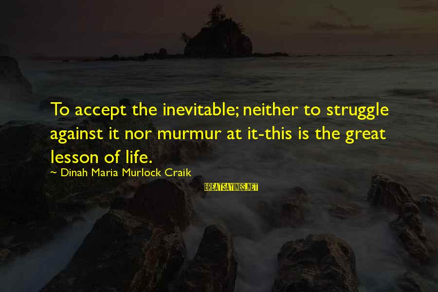 Craik Sayings By Dinah Maria Murlock Craik: To accept the inevitable; neither to struggle against it nor murmur at it-this is the