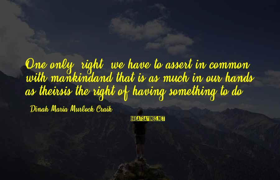 "Craik Sayings By Dinah Maria Murlock Craik: One only ""right"" we have to assert in common with mankindand that is as much"
