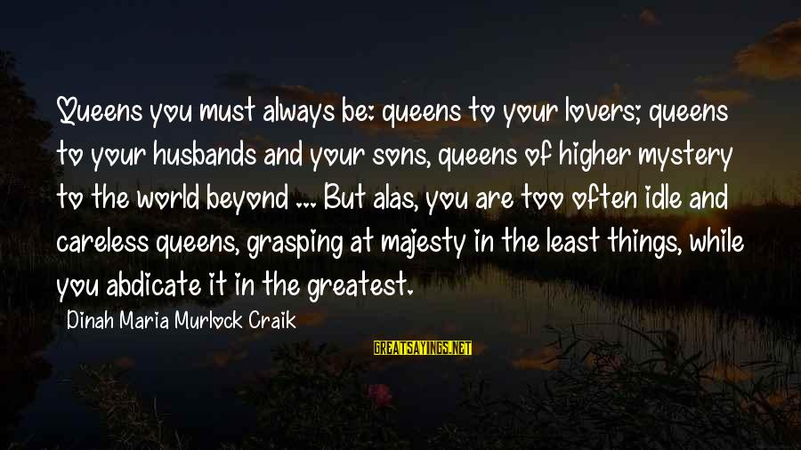 Craik Sayings By Dinah Maria Murlock Craik: Queens you must always be: queens to your lovers; queens to your husbands and your