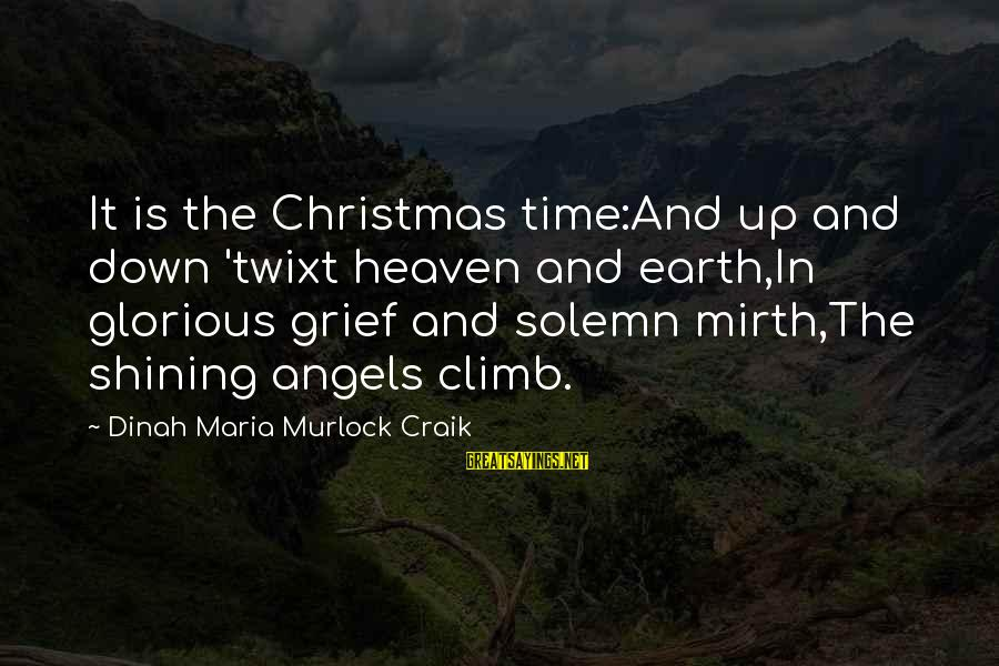 Craik Sayings By Dinah Maria Murlock Craik: It is the Christmas time:And up and down 'twixt heaven and earth,In glorious grief and