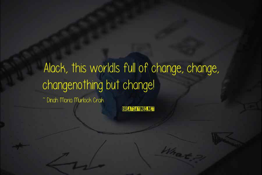 Craik Sayings By Dinah Maria Murlock Craik: Alack, this worldIs full of change, change, changenothing but change!