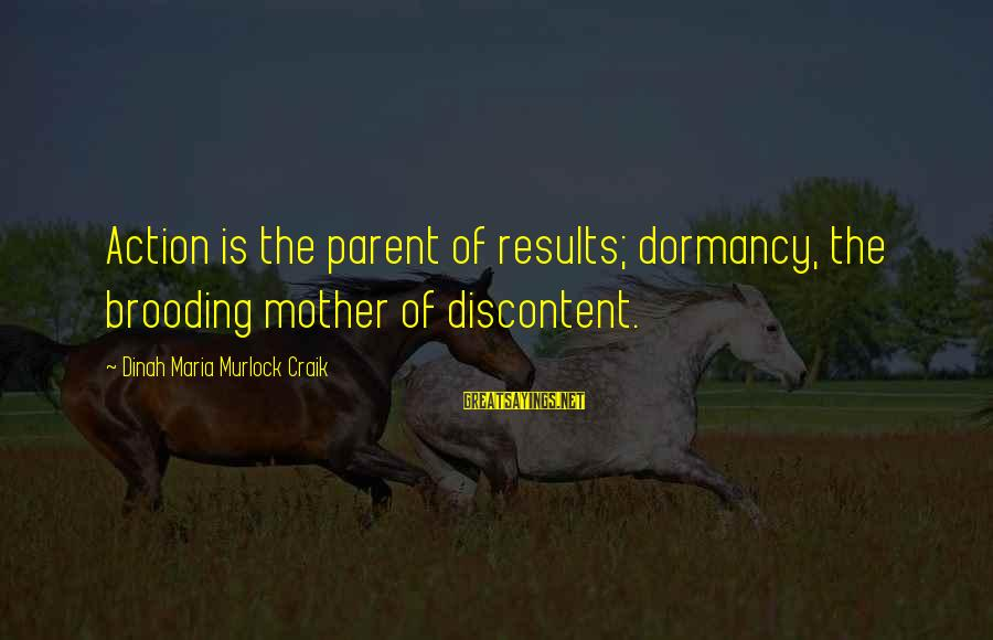 Craik Sayings By Dinah Maria Murlock Craik: Action is the parent of results; dormancy, the brooding mother of discontent.