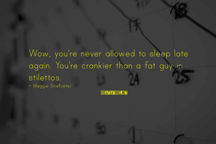 Crankier Sayings By Maggie Stiefvater: Wow, you're never allowed to sleep late again. You're crankier than a fat guy in
