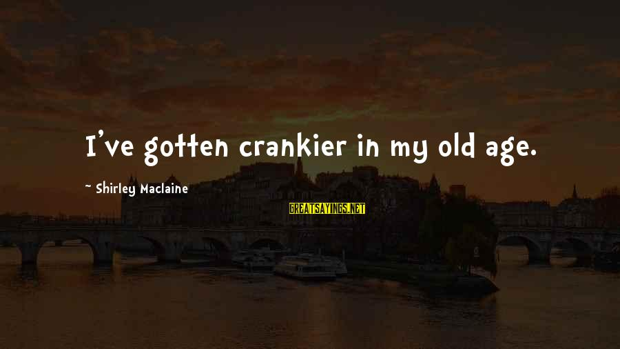 Crankier Sayings By Shirley Maclaine: I've gotten crankier in my old age.