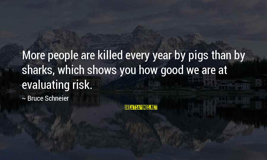 Cranky Husband Sayings By Bruce Schneier: More people are killed every year by pigs than by sharks, which shows you how