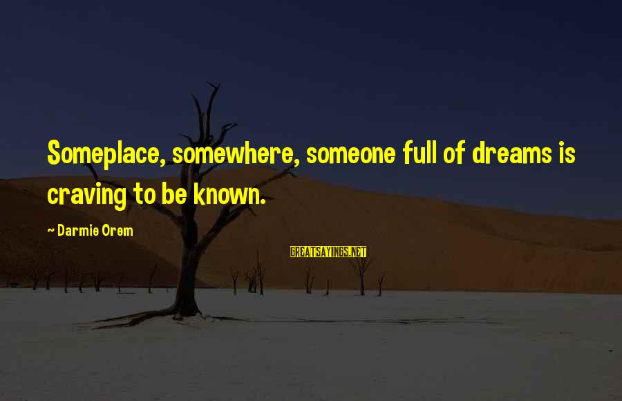 Craving Someone Sayings By Darmie Orem: Someplace, somewhere, someone full of dreams is craving to be known.