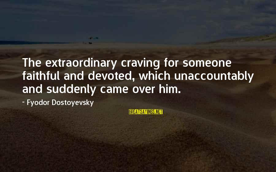 Craving Someone Sayings By Fyodor Dostoyevsky: The extraordinary craving for someone faithful and devoted, which unaccountably and suddenly came over him.