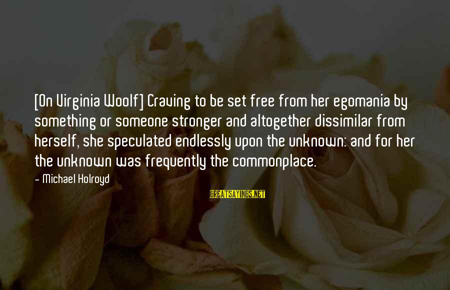 Craving Someone Sayings By Michael Holroyd: [On Virginia Woolf] Craving to be set free from her egomania by something or someone