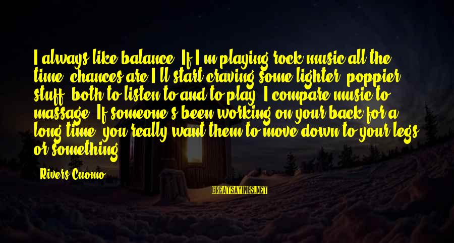 Craving Someone Sayings By Rivers Cuomo: I always like balance. If I'm playing rock music all the time, chances are I'll