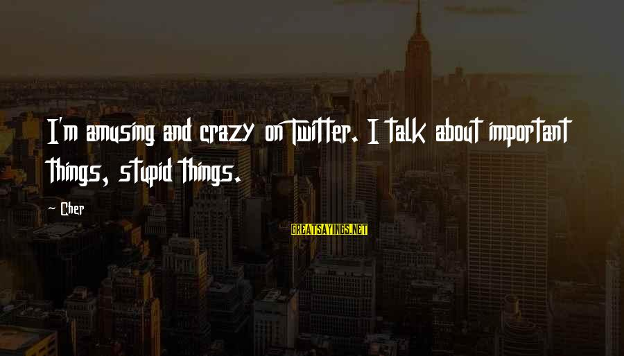 Crazy But Not Stupid Sayings By Cher: I'm amusing and crazy on Twitter. I talk about important things, stupid things.