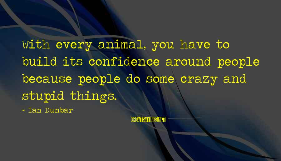 Crazy But Not Stupid Sayings By Ian Dunbar: With every animal, you have to build its confidence around people because people do some