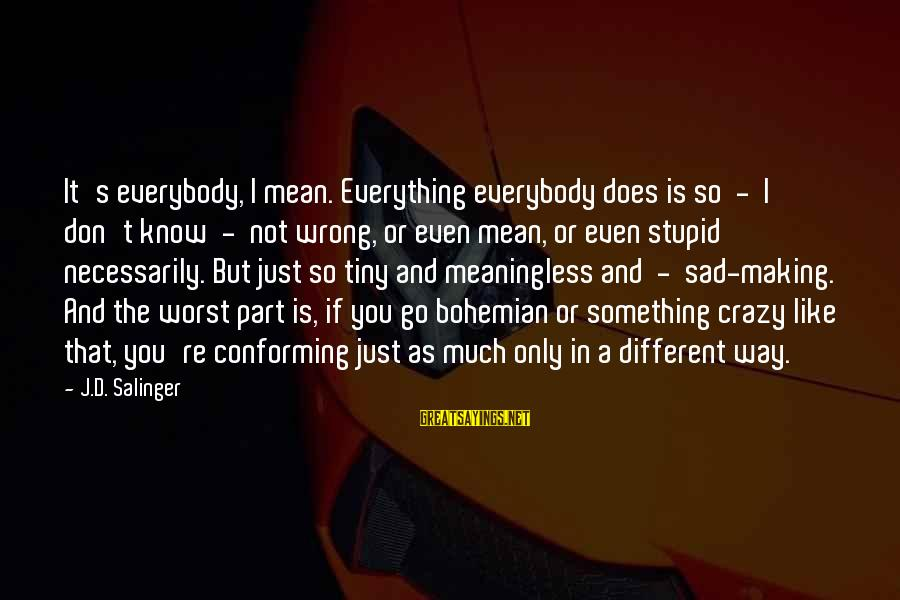 Crazy But Not Stupid Sayings By J.D. Salinger: It's everybody, I mean. Everything everybody does is so - I don't know - not