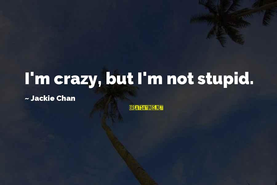 Crazy But Not Stupid Sayings By Jackie Chan: I'm crazy, but I'm not stupid.