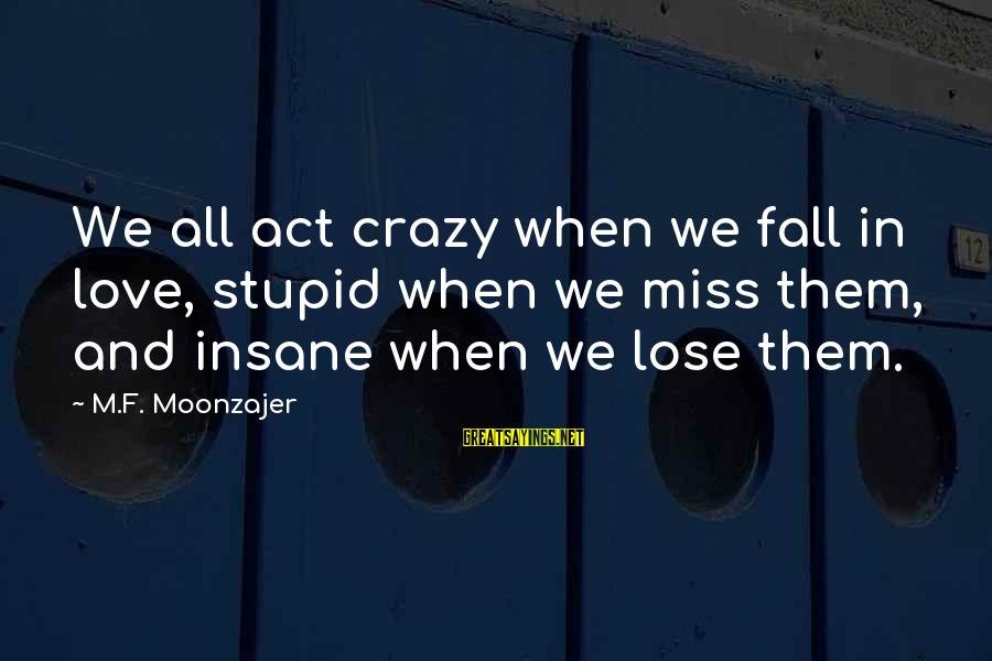 Crazy But Not Stupid Sayings By M.F. Moonzajer: We all act crazy when we fall in love, stupid when we miss them, and