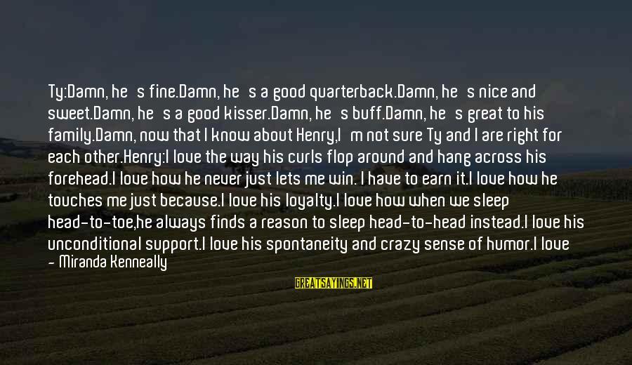 Crazy But Not Stupid Sayings By Miranda Kenneally: Ty:Damn, he's fine.Damn, he's a good quarterback.Damn, he's nice and sweet.Damn, he's a good kisser.Damn,