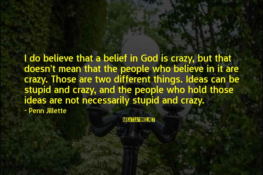 Crazy But Not Stupid Sayings By Penn Jillette: I do believe that a belief in God is crazy, but that doesn't mean that