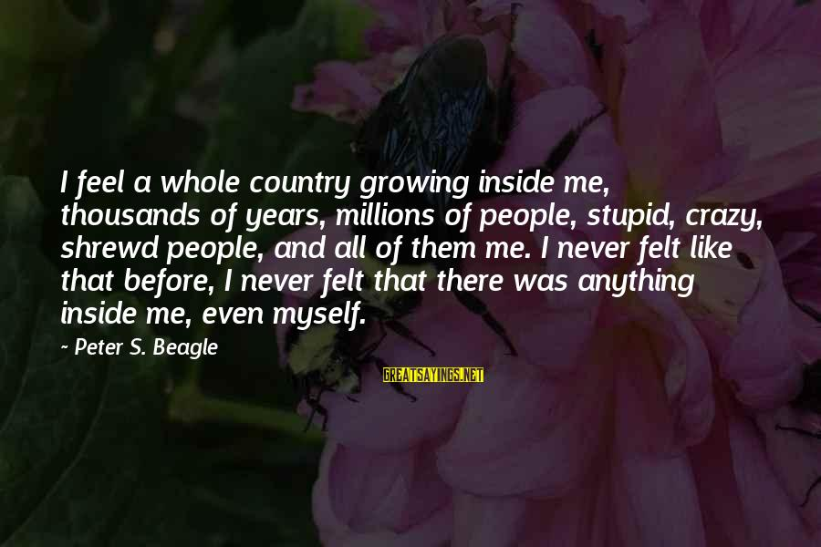 Crazy But Not Stupid Sayings By Peter S. Beagle: I feel a whole country growing inside me, thousands of years, millions of people, stupid,