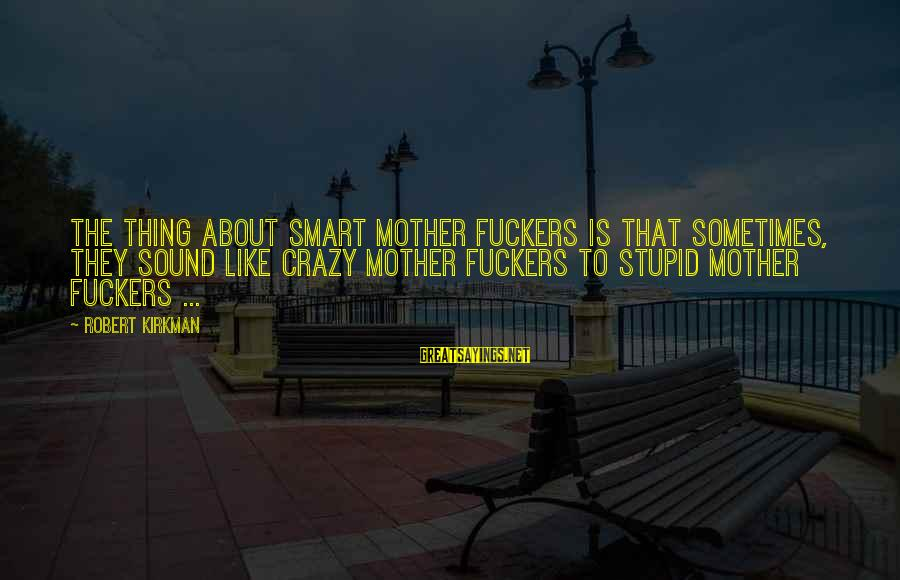 Crazy But Not Stupid Sayings By Robert Kirkman: The thing about smart mother fuckers is that sometimes, they sound like crazy mother fuckers